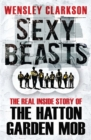 Sexy Beasts : The Inside Story of the Hatton Garden Heist - Book
