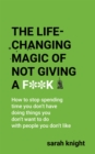 The Life-Changing Magic of Not Giving a F**k : How to stop spending time you don't have doing things you don't want to do with people you don't like - eBook
