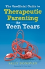 The Unofficial Guide to Therapeutic Parenting - The Teen Years - eBook