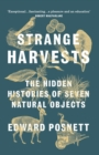 Strange Harvests : The Hidden Histories of Seven Natural Objects - Book