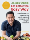 Eat Better the Easy Way : Transform your health with plant-packed recipes and simple science - Book