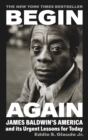 Begin Again : James Baldwin's America and Its Urgent Lessons for Today - Book