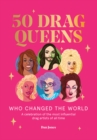 50 Drag Queens Who Changed the World : A celebration of the most influential drag artists of all time - Book