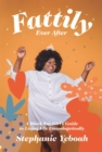 Fattily Ever After : A Black Fat Girl's Guide to Living Life Unapologetically - Book