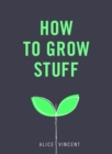 How to Grow Stuff : Easy, no-stress gardening for beginners - Book