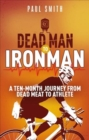 Dead Man to Iron Man : A Ten Month Journey from Dead Meat to Athlete - Book