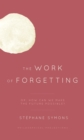 The Work of Forgetting : Or, How Can We Make the Future Possible? - Book