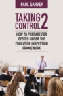 Taking Control 2 : How to prepare for Ofsted under the education inspection framework - Book