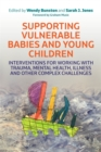Supporting Vulnerable Babies and Young Children : Interventions for Working with Trauma, Mental Health, Illness and Other Complex Challenges - Book
