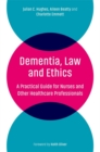 Dementia, Law and Ethics : A Practical Guide for Nurses and Other Healthcare Professionals - Book