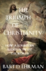 The Triumph of Christianity : How a Forbidden Religion Swept the World - Book