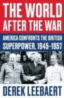 The World After the War : America Confronts the British Superpower, 1945-1957 - Book
