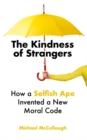 The Kindness of Strangers : How a Selfish Ape Invented a New Moral Code - Book