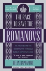 The Race to Save the Romanovs : The Truth Behind the Secret Plans to Rescue Russia's Imperial Family - Book