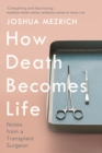 How Death Becomes Life : Notes from a Transplant Surgeon - Book