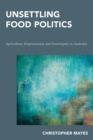 Unsettling Food Politics : Agriculture, Dispossession and Sovereignty in Australia - Book