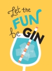 Let the Fun BeGIN : Recipes, Quotes and Statements for Gin Lovers - Book