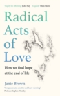 Radical Acts of Love : How We Find Hope at the End of Life - Book