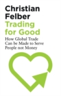 Trading for Good : How Global Trade Can be Made to Serve People Not Money - Book