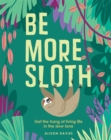 Be More Sloth : Get the hang of living life in the slow lane - Book