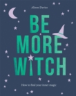 Be More Witch : How to Find Your Inner Magic - Book