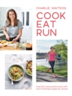 Cook, Eat, Run : Cook fast, boost performance with over 75 ultimate recipes for runners - Book