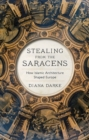 Stealing from the Saracens : How Islamic Architecture Shaped Europe - Book