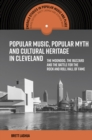 Popular Music, Popular Myth and Cultural Heritage in Cleveland : The Moondog, the Buzzard and the Battle for the Rock and Roll Hall of Fame - Book