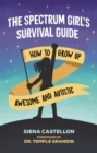 The Spectrum Girl's Survival Guide : How to Grow Up Awesome and Autistic - eBook