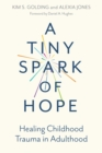A Tiny Spark of Hope : Healing Childhood Trauma in Adulthood - Book