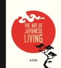 The Art of Japanese Living : Bring Mindfulness, Joy and Simplicity Into Your Life - Book