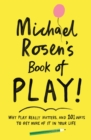 Michael Rosen's Book of Play : Why play really matters, and 101 ways to get more of it in your life - Book