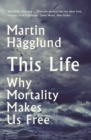 This Life : Why Mortality Makes Us Free - Book