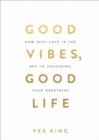 Good Vibes, Good Life : How Self-Love Is the Key to Unlocking Your Greatness - eBook