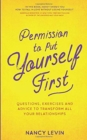 Permission to Put Yourself First : Questions, Exercises and Advice to Transform All Your Relationships - Book