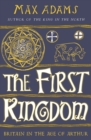 The First Kingdom : Britain in the age of Arthur - Book