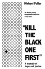 """Kill The Black One First"" : A memoir of hope and justice - Book"