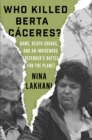 Who Killed Berta Caceres? : Dams, Death Squads, and an Indigenous Defender's Battle for the Planet - Book