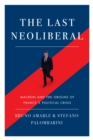 The Last Neoliberal : Macron and the Origins of France's Political Crisis - Book