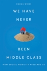We Have Never Been Middle Class : How Social Mobility Misleads Us - Book