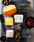 Cheese Boards to Share : How to Create a Stunning Cheese Board for Any Occasion - Book