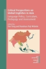 Critical Perspectives on Global Englishes in Asia : Language Policy, Curriculum, Pedagogy and Assessment - Book