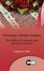 Choosing a Mother Tongue : The Politics of Language and Identity in Ukraine - Book