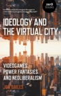 Ideology and the Virtual City : Videogames, Power Fantasies And Neoliberalism - eBook