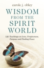 Wisdom From the Spirit World : Life Teachings on Love, Forgiveness, Purpose and Finding Peace - eBook