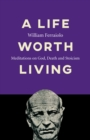 Life Worth Living, A : Meditations on God, Death and Stoicism - Book