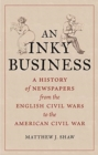 An Inky Business : A History of Newspapers from the English Civil Wars to the American Civil War - Book