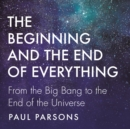 The Beginning and the End of Everything : From the Big Bang to the End of the Universe - eAudiobook