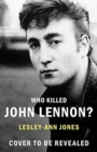 Who Killed John Lennon? : The lives, loves and deaths of the greatest rock star - Book