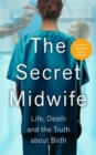 The Secret Midwife : Life, Death and the Truth about Birth - Book